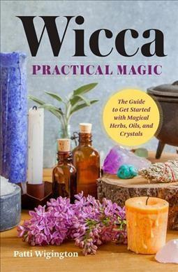 Wicca Practical Magic : The Guide to Get Started with Magical Herbs, Oils,  and Crystals