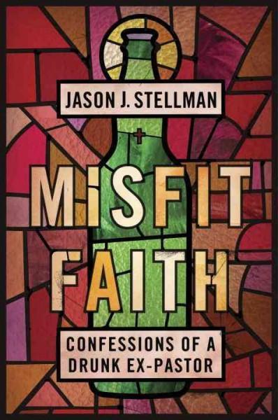 Misfit Faith : Confessions of a Drunk Ex-Pastor