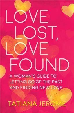 Love Lost, Love Found : A Woman's Guide to Letting Go of the Past and Finding New Love