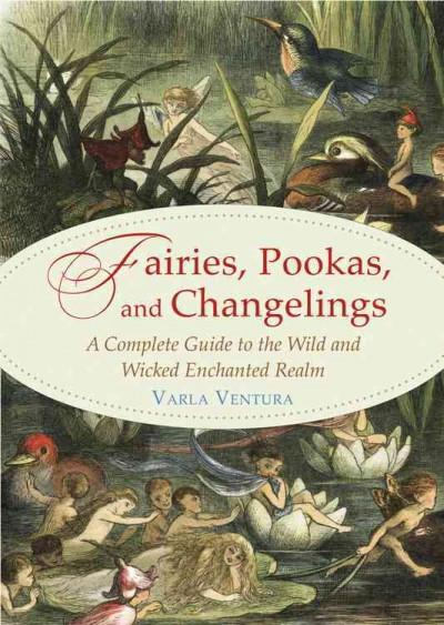 Fairies, Pookas, and Changelings : A Complete Guide to the Wild and Wicked Enchanted Realm
