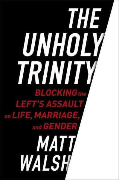 Unholy Trinity : Blocking the Left's Assault on Life, Marriage, and Gender