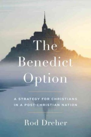 Benedict Option : A Strategy for Christians in a Post-Christian Nation