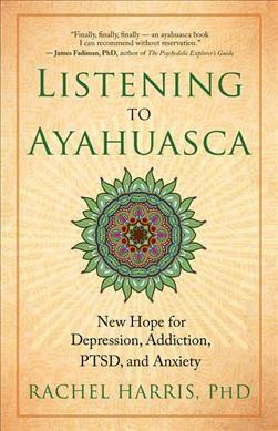 Listening to Ayahuasca : New Hope for Depression, Addiction, PTSD, and Anxiety