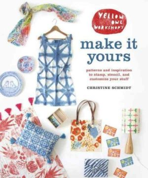 Yellow Owl Workshop's Make It Yours : Patterns and Inspiration to Stamp, Stencil, and Customize Your Stuff
