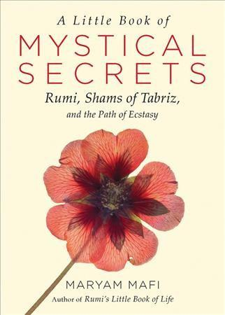 Little Book of Mystical Secrets : Rumi, Shams of Tabriz, and the Path of Ecstasy