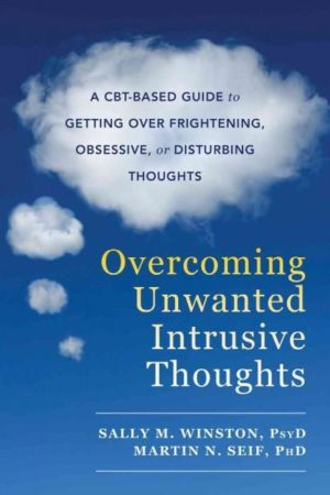 Overcoming Unwanted Intrusive Thoughts : A CBT-based Guide to Getting over Frightening, Obsessive, or Disturbing Thoughts