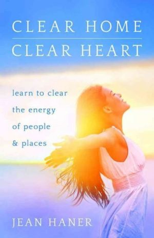 Clear Home, Clear Heart : Learn to Clear the Energy of People & Places