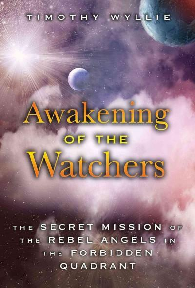 Awakening of the Watchers : The Secret Mission of the Rebel Angels in the Forbidden Quadrant