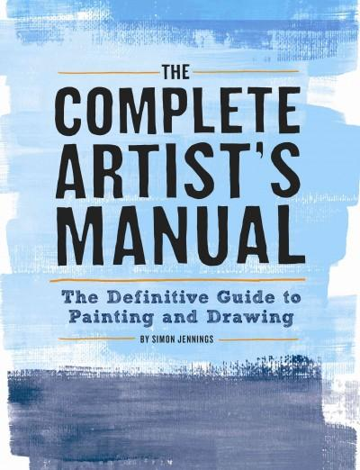 Complete Artist's Manual : The Definitive Guide to Painting and Drawing