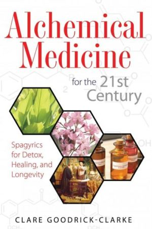 Alchemical Medicine for the 21st Century : Spagyrics for Detox, Healing, and Longevity