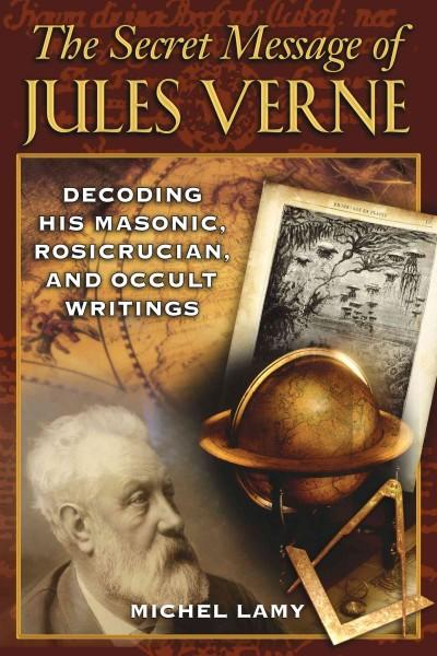 Secret Message of Jules Verne : Decoding His Masonic, Rosicrucian, and Occult Writings