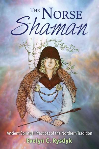 Norse Shaman : Ancient Spiritual Practices of the Northern Tradition