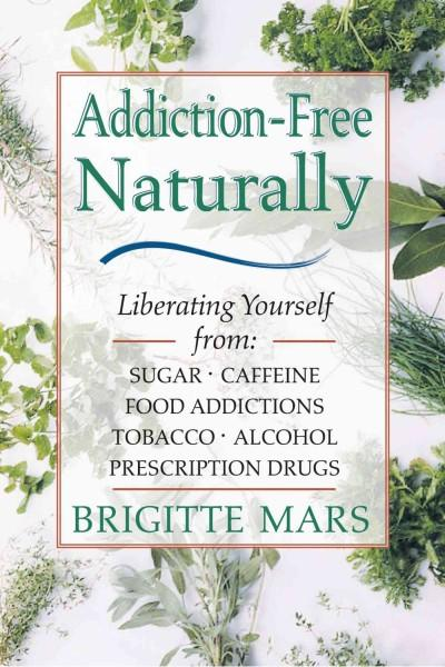 Addiction-Free Naturally : Liberating Yourself from Sugar, Caffeine, Food Addictions, Tobacco, Alcohol, and Prescription Drugs