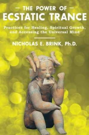 Power of Ecstatic Trance : Practices for Healing, Spiritual Growth, and Accessing the Universal Mind