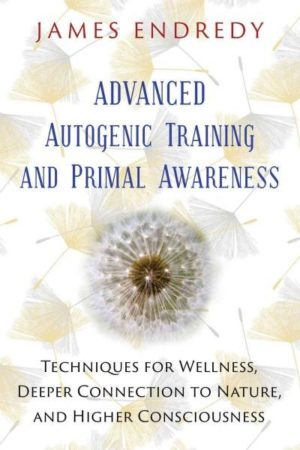 Advanced Autogenic Training and Primal Awareness : Techniques for Wellness, Deeper Connection to Nature, and Higher Consciousness