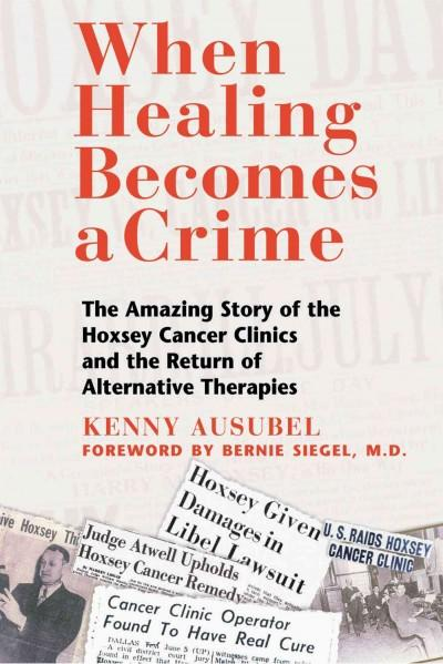 When Healing Becomes a Crime : The Amazing Story of the Suppression of the Hoxsey Cancer Clinics and the Return of Alternative Therapies