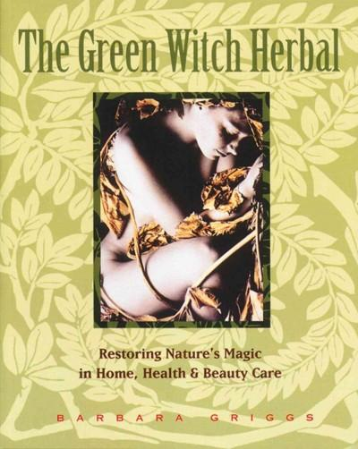 Green Witch Herbal : Restoring Nature's Magic in Home, Health & Beauty Care