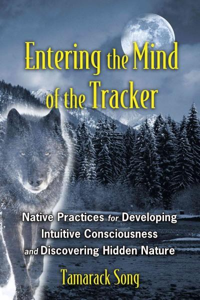 Entering the Mind of the Tracker : Native Practices for Developing Intuitive Consciousness and Discovering Hidden Nature