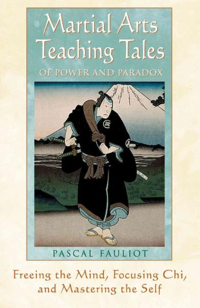 Martial Arts Teaching Tales of Power and Paradox : Freeing the Mind, Focusing Chi, and Mastering the Self