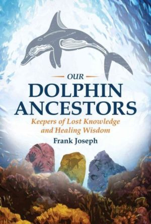 Our Dolphin Ancestors : Keepers of Lost Knowledge and Healing Wisdom