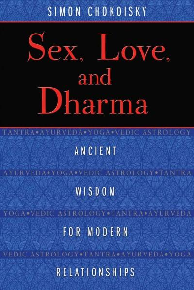 Sex, Love, and Dharma : Ancient Wisdom for Modern Relationships