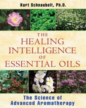 Healing Intelligence of Essential Oils : The Science of Advanced Aromatherapy