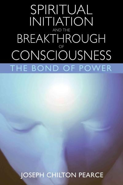 Spiritual Initiation and the Breakthrough of Consciousness : The Bond of Power