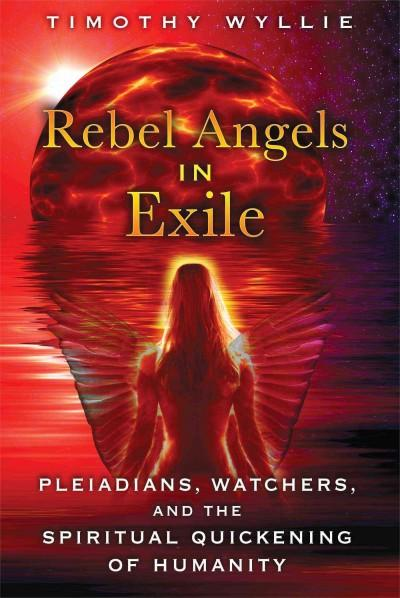 Rebel Angels in Exile : Pleiadians, Watchers, and the Spiritual Quickening of Humanity