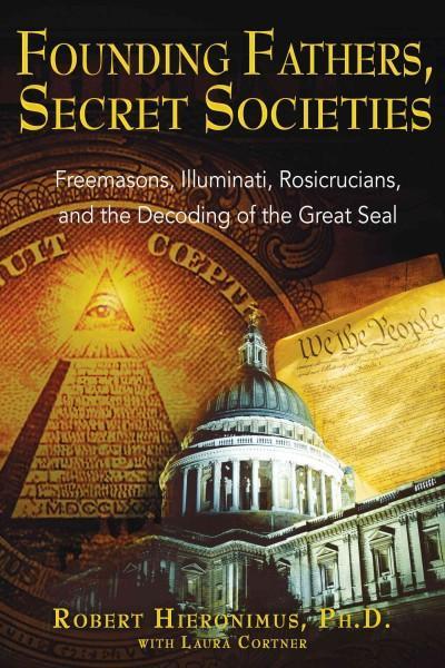 Founding Fathers, Secret Societies : Freemasons, Illuminati, Rosicrucians, And the Decoding of the Great Seal