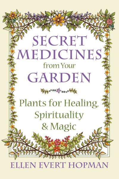 Secret Medicines from Your Garden : Plants for Healing, Spirituality, and Magic
