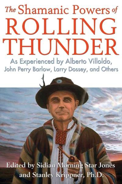 Shamanic Powers of Rolling Thunder : As Experienced by Alberto Villoldo, John Perry Barlow, Larry Dossey, and Others