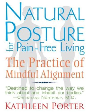Natural Posture for Pain-Free Living : The Practice of Mindful Alignment