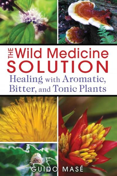 Wild Medicine Solution : Healing With Aromatic, Bitter, and Tonic Plants