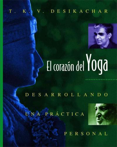 El Corazon Del Yoga : Desarrollando Una Practica Personal: Heart of Yoga