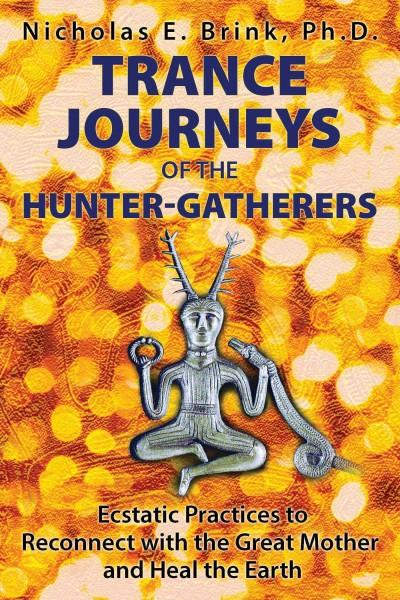 Trance Journeys of the Hunter-Gatherers : Ecstatic Practices to Reconnect With the Great Mother and Heal the Earth
