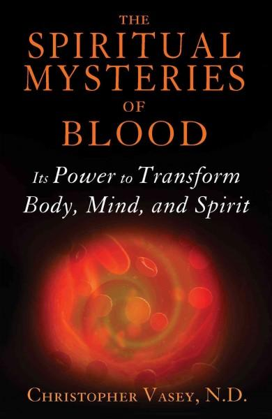 Spiritual Mysteries of Blood : Its Power to Transform Body, Mind, and Spirit