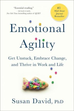 Emotional Agility : Get Unstuck, Embrace Change, and Thrive in Work and Life